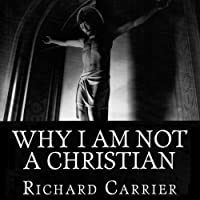 Why I Am Not a Christian: Four Conclusive Reasons to Reject the Faith (       UNABRIDGED) by Richard Carrier Narrated by Richard Carrier