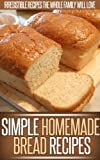 Homemade Bread Recipes: The Delicious And Simple Goodness Of Homemade Bread In These Easy Recipes. (Simple Recipe Series)
