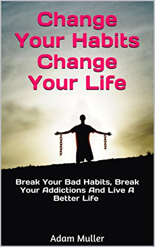 Change Your Habits Change Your Life: Break Your Bad Habits, Break Your Addictions And Live A Better Life (Change Your Life, Stop Smoking, Stop Drinking, Stop Gambling, Stop Overeating)
