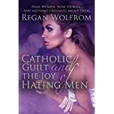 Catholic Guilt and the Joy of Hating Men ~ Regan Wolfrom