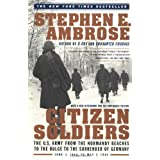 Citizen Soldiers: The U. S. Army from the Normandy Beaches to the Bulge to the Surrender of Germany ~ Stephen E. Ambrose