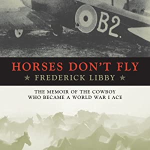 Horses Don't Fly: The Memoir of the Cowboy Who Became a World War I Ace | [Frederick Libby]