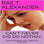 Can't Never Did Do Nothin': Four Steps of the Creative Process | Rae T. Alexander