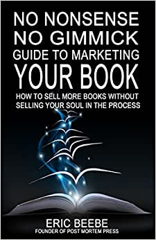 No Nonsense No Gimmick Guide To Marketing Your Book: How To Sell More Books Without Selling Your Soul