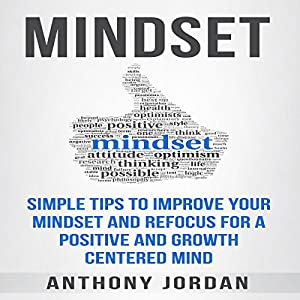 Mindset: Simple Tips to Improve Your Mindset and Refocus for a Positive and Growth-Centered Mind Audiobook