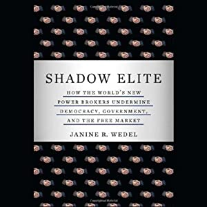 Shadow Elite: How the World's New Power Brokers Undermine Democracy, Government and the Free Market | [Janine Wedel]