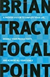 Focal Point: A Proven System to Simplify Your Life, Double Your Productivity, and Achieve All Your Goals: A Proven System to Simplify Your Life, Double Your Productivity and Achieve All Your Goals