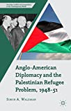 Anglo-American Diplomacy and the Palestinian Refugee Problem, 1948-51 (Security, Conflict and Cooperation in the Contemporary World)