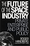 img - for The Future of the Space Industry: Private Enterprise and Public Policy by Roger Handberg (1995-08-24) book / textbook / text book