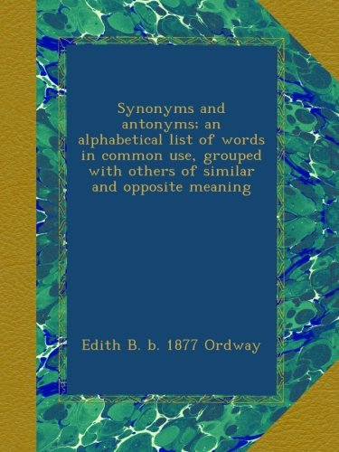 Synonyms and antonyms; an alphabetical list of words in common use, grouped with others of similar and opposite meaning