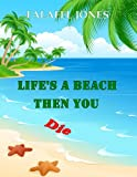 Lifes a Beach Then You Die