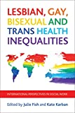 img - for Lesbian, Gay, Bisexual and Trans Health Inequalities: International Perspectives in Social Work (Policy Press at the University of Bristol - CASE Studies on Poverty, Place and P) book / textbook / text book