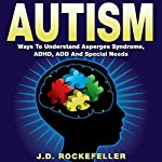 Autism: Ways to Understand Asperger's Syndrome, ADHD, ADD, and Special Needs | J.D. Rockefeller