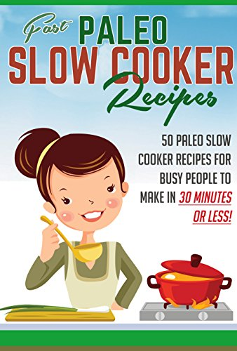Fast Paleo Slow Cooker Recipes - 50 Paleo Slow Cooker Recipes For Busy People To Make in 30 Minutes or Less! (paleo slow cooker, paleo, paleo weight loss ... diet, paleo recipes, slow cooker, Book 2) by Noah Mason