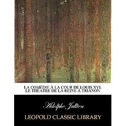 La comédie à la cour de Louis XVI. Le théatre de la reine à Trianon