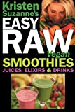 Kristen Suzanne's Easy Raw Vegan Smoothies, Juices, Elixirs & Drinks: The Definitive Raw Fooder's Book of Beverage Recipes for Boosting Energy, Gettin