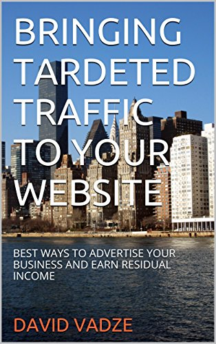 BRINGING TARGETED TRAFFIC TO YOUR WEBSITE: BEST WAYS TO ADVERTISE YOUR BUSINESS AND EARN RESIDUAL INCOME PDF