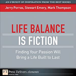 Life Balance Is Fiction: Finding Your Passion Will Bring a Life Built to Last | [Jerry Porras, Stewart Emery, Mark Thompson]