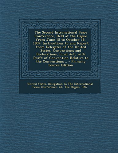 The Second International Peace Conference, Held at the Hague from June 15 to October 18, 1907: Instructions to and Report from Delegates of the United ... of Convention Relative to the Conventions ..