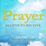 Prayer: Believe to Receive | Neville Goddard