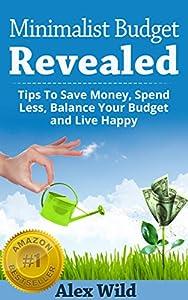 MINIMALIST BUDGET: Minimalism:Tips To Save Money, Spend Less, Balance Your Budget And Live Happy (Minimalist Lifestyle Book 1)