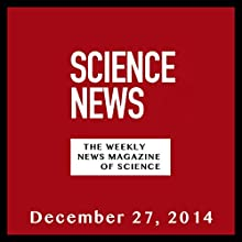Science News, December 27, 2014  by Society for Science & the Public Narrated by Mark Moran