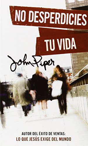 No desperdicies tu vida (Spanish Edition), by John Piper