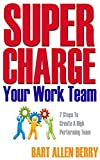 Supercharge Your Work Team: Seven Steps To Create A High Performing Team