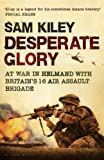 img - for Desperate Glory: At War in Helmand with Britain's 16 Air Assault Brigade by Kiley, Sam (2009) Hardcover book / textbook / text book