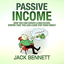 Passive Income: How You Can Create a Multi-Level Empire That You Can Leave for Your Family (       UNABRIDGED) by Jack Bennett Narrated by Alan Munro