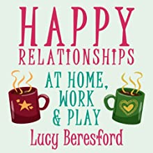 Happy Relationships at Home, Work & Play (       UNABRIDGED) by Lucy Beresford Narrated by Lucy Beresford