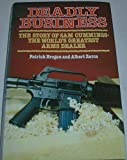 Deadly Business: Story of Sam Cummings - The World's Greatest Arms Dealer Patrick Brogan