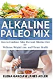 img - for Alkaline Paleo Mix: How to Combine Paleo Diet and Alkaline Diet for Wellness, Weight Loss, and Vibrant Healthealth (Alkaline Paleo Diet Cookbook) (Volume 1) book / textbook / text book