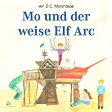Mo und der weise Elf Arc: Eine Geschichte für kleine und große Leute Audiobook by D. C. Morehouse Narrated by Leila Ulama, Armando Garcia-Schmidt