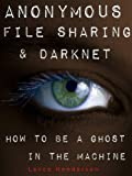 Anonymous File Sharing & Darknet - How to be a Ghost in the Machine (English Edition)