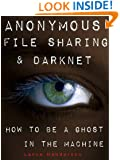 Anonymous File Sharing & Darknet - How to be a Ghost in the Machine
