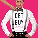 Get the Guy: Learn Secrets of the Male Mind to Find the Man You Want and the Love You Deserve Audiobook by Matthew Hussey Narrated by Matthew Hussey