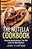 The Nutella Cookbook: Heavenly Nutella Recipes That Will Leave You Wanting More