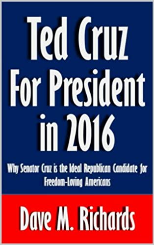 Ted Cruz for President in 2016: Why Senator Cruz is the Ideal Republican Candidate for Freedom-Loving Americans