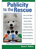 img - for Publicity to the Rescue: How to Get More Attention for Your Animal Shelter, Humane Society or Rescue Group to Raise Awareness, Increase Donations, Recruit Volunteers, and Boost Adoptions book / textbook / text book