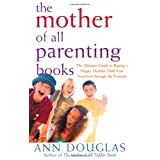 The Mother of All Parenting Books: The Ultimate Guide to Raising a Happy, Healthy Child from Preschool through the Preteens ~ Ann Douglas