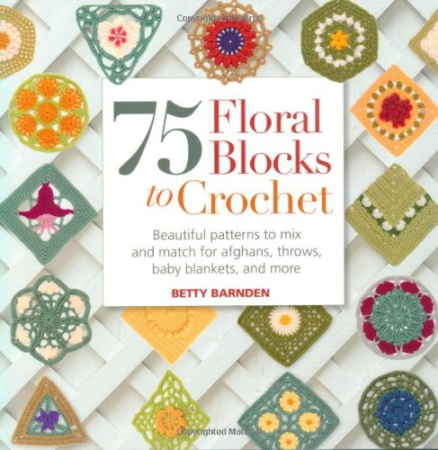 75 Floral Blocks to Crochet Beautiful Patterns to Mix and Match for Afghans, Th