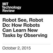 Robot See, Robot Do: How Robots Can Learn New Tasks by Observing (       UNABRIDGED) by Will Knight Narrated by Elizabeth Wells