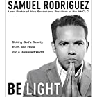 Be Light: Shining God's Beauty, Truth, and Hope into a Darkened World Hörbuch von Samuel Rodriguez, Roma Downey - foreword Gesprochen von: Samuel Rodriguez