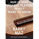 More Of What Ukulele Players Really Want To Know : More Tips For Ukulele Beginners!by Barry Maz