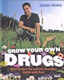 Grow Your Own Drugs. Easy Recipes For Natural Remedies and Beauty Fixes. James Wong