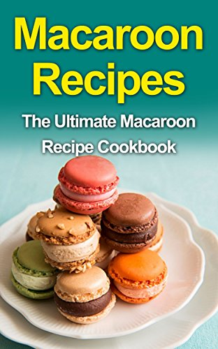 Macaroon Recipes: The Ultimate Macaroon Recipe Cookbook by Danielle Dixon
