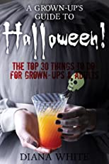 A Grown-Up's Guide to Halloween - The Top 30 Things To Do: For Grown-Ups & Adults