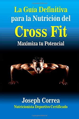 La Guia Definitiva para la Nutricion del Cross Fit: Maximiza tu Potencial