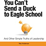 You Can't Send a Duck to Eagle School: And Other Simple Truths of Leadership | Mac Anderson
